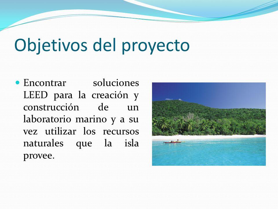 Objetivos del proyecto Encontrar soluciones LEED para la creación y construcción de un laboratorio marino y a su vez utilizar los recursos naturales que la isla provee.
