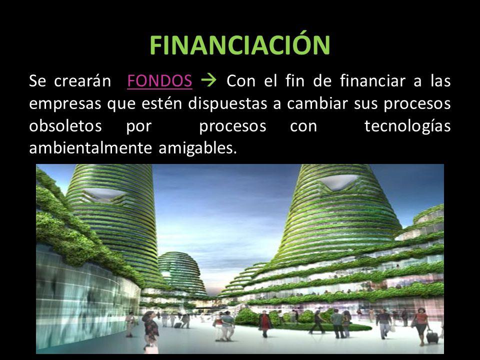 FINANCIACIÓN Se crearán FONDOS Con el fin de financiar a las empresas que estén dispuestas a cambiar sus procesos obsoletos por procesos con tecnologías ambientalmente amigables.