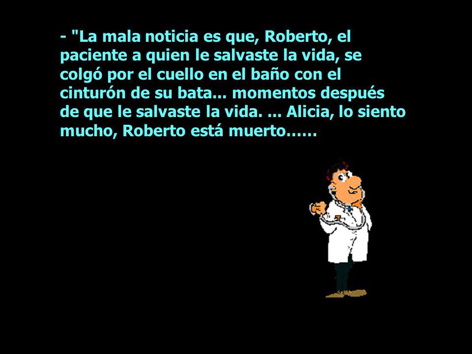 - La mala noticia es que, Roberto, el paciente a quien le salvaste la vida, se colgó por el cuello en el baño con el cinturón de su bata...