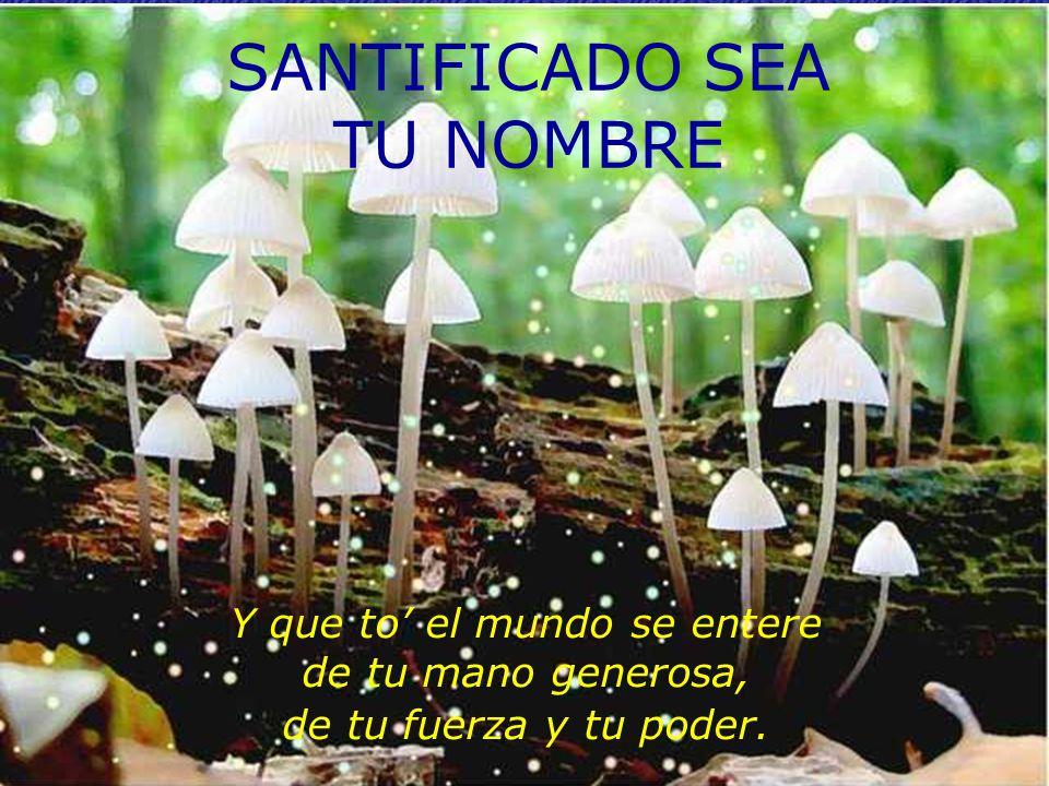 SANTIFICADO SEA TU NOMBRE Y que to el mundo se entere de tu mano generosa, de tu fuerza y tu poder.
