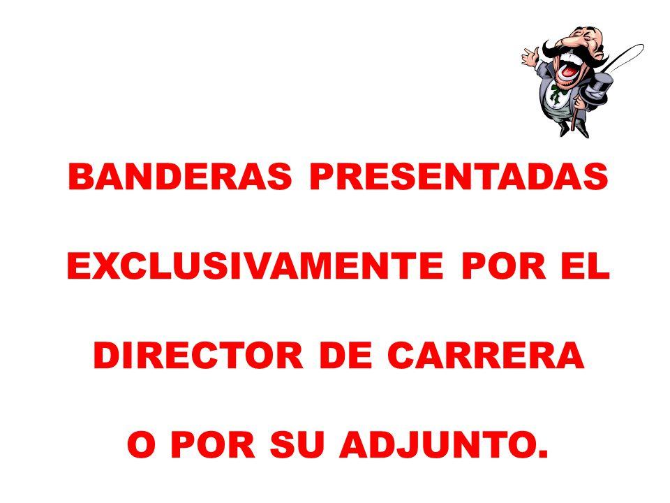 BANDERAS PRESENTADAS EXCLUSIVAMENTE POR EL DIRECTOR DE CARRERA O POR SU ADJUNTO.