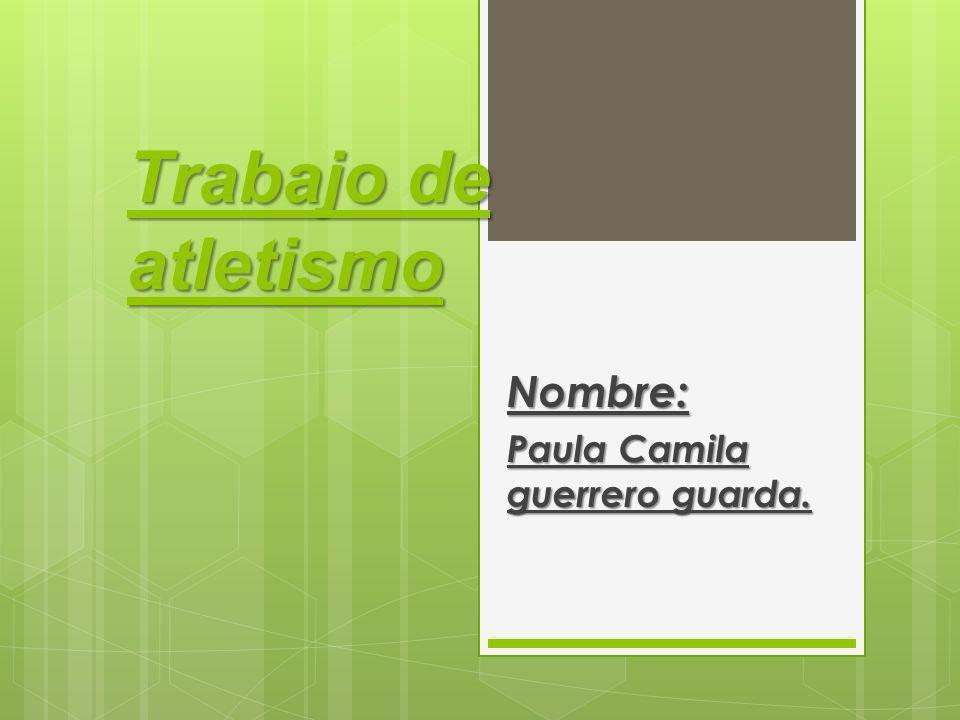 Trabajo de atletismo Nombre: Paula Camila guerrero guarda.