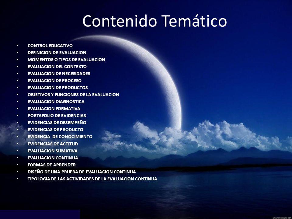 Contenido Temático CONTROL EDUCATIVO DEFINICION DE EVALUACION MOMENTOS O TIPOS DE EVALUACION EVALUACION DEL CONTEXTO EVALUACION DE NECESIDADES EVALUAC