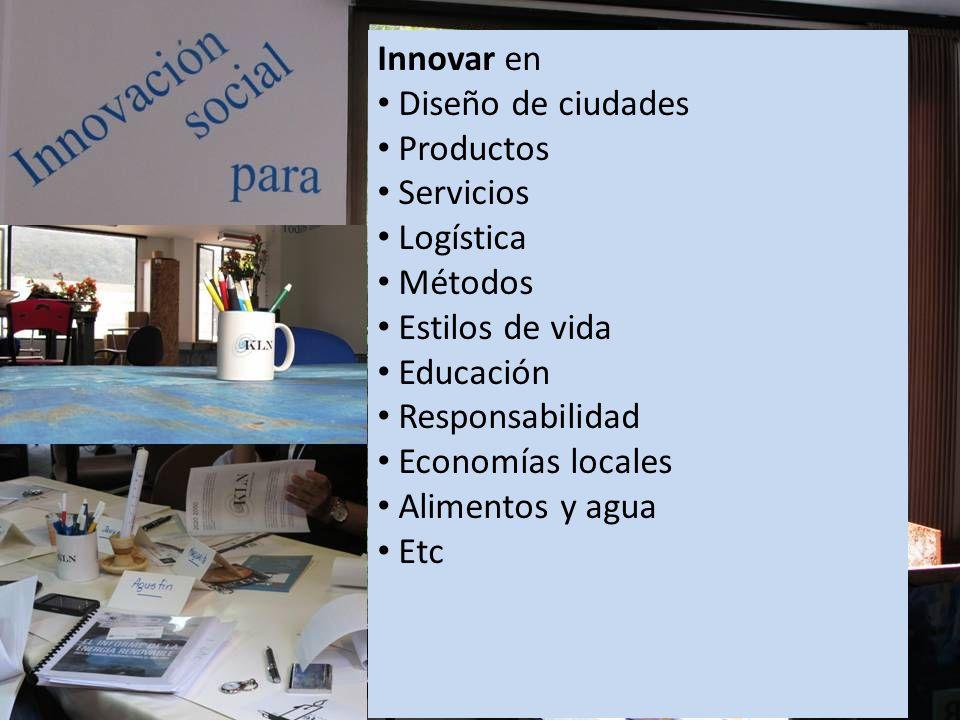 Innovar en Diseño de ciudades Productos Servicios Logística Métodos Estilos de vida Educación Responsabilidad Economías locales Alimentos y agua Etc