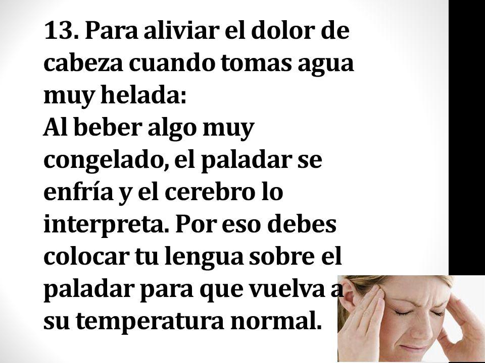 13. Para aliviar el dolor de cabeza cuando tomas agua muy helada: Al beber algo muy congelado, el paladar se enfría y el cerebro lo interpreta. Por es