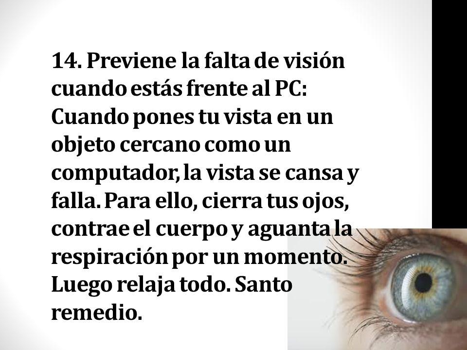 14. Previene la falta de visión cuando estás frente al PC: Cuando pones tu vista en un objeto cercano como un computador, la vista se cansa y falla. P