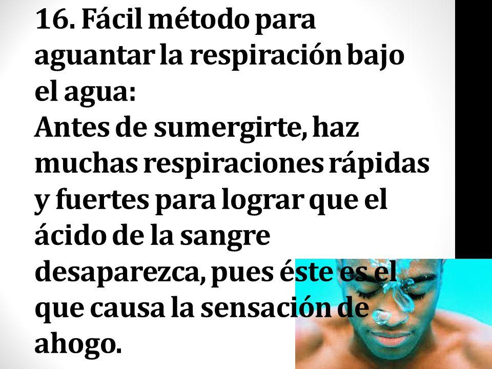 16. Fácil método para aguantar la respiración bajo el agua: Antes de sumergirte, haz muchas respiraciones rápidas y fuertes para lograr que el ácido d
