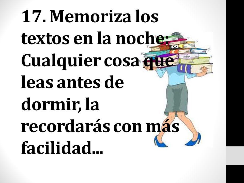 17. Memoriza los textos en la noche: Cualquier cosa que leas antes de dormir, la recordarás con más facilidad...