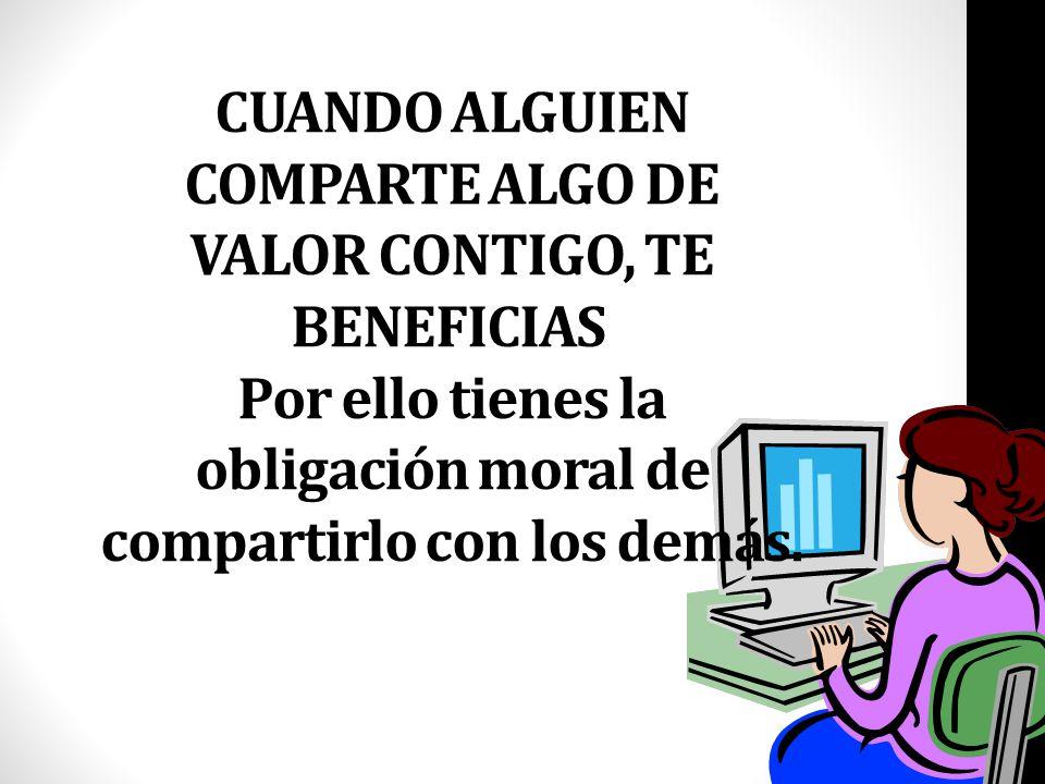 CUANDO ALGUIEN COMPARTE ALGO DE VALOR CONTIGO, TE BENEFICIAS Por ello tienes la obligación moral de compartirlo con los demás.