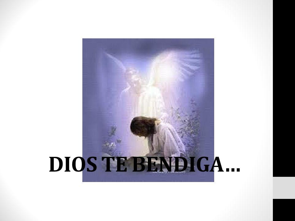 DIOS TE BENDIGA…