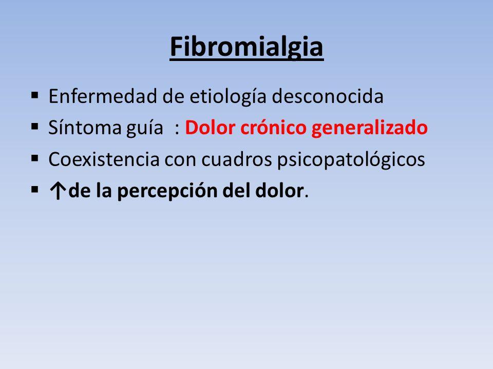 Fibromialgia Enfermedad de etiología desconocida Síntoma guía : Dolor crónico generalizado Coexistencia con cuadros psicopatológicos de la percepción