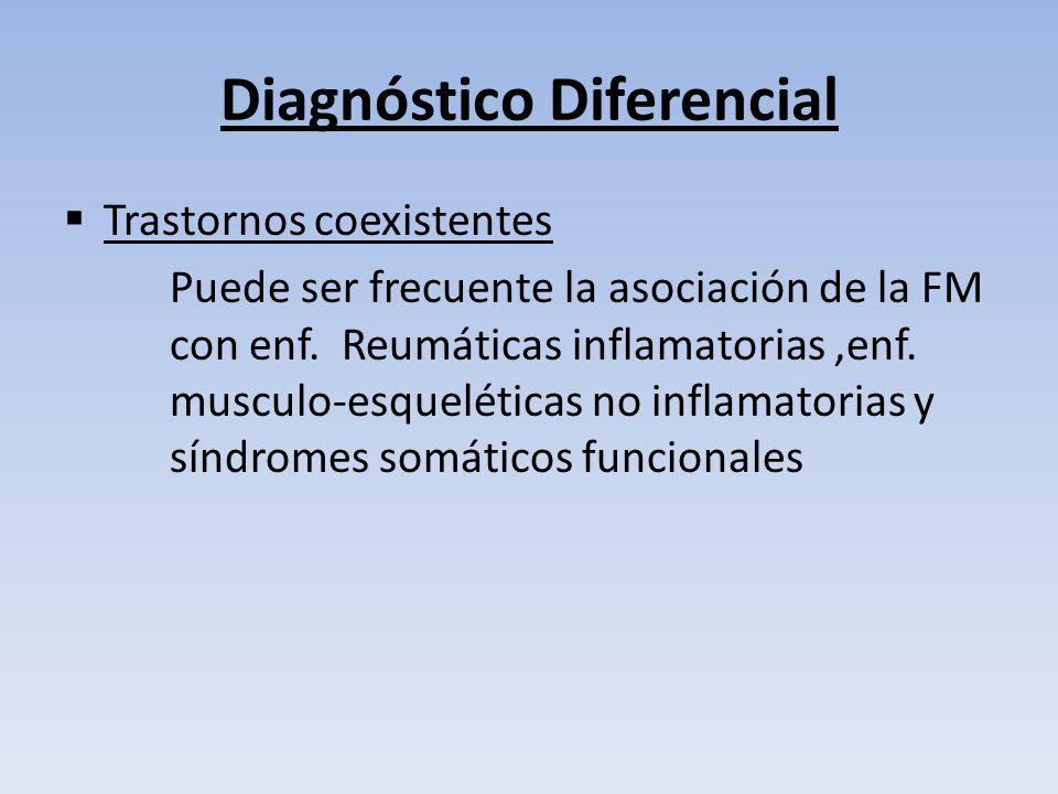 Diagnóstico diferencial de Fibromialgia Diagnostico Características útiles para el DD con FM A.Reumatoide o Lupus Poliartritis simétrica, caracteristicas sistemicas ( dermatitis, nefritis ) VSG, serologias + : FR, ANA Polimialgia Reumática Edad, VSG, rigidez > dolor, buena respuesta a esteroides MiositisDebilidad muscular,enzimas musculares.