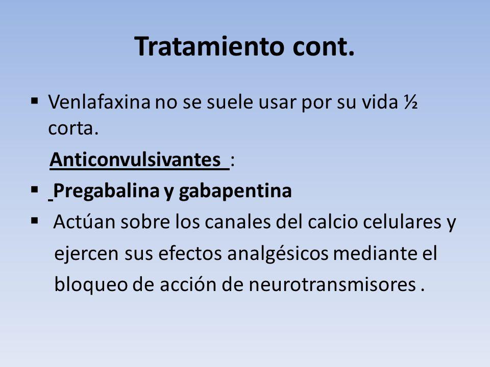 Tratamiento cont. Venlafaxina no se suele usar por su vida ½ corta. Anticonvulsivantes : Pregabalina y gabapentina Actúan sobre los canales del calcio