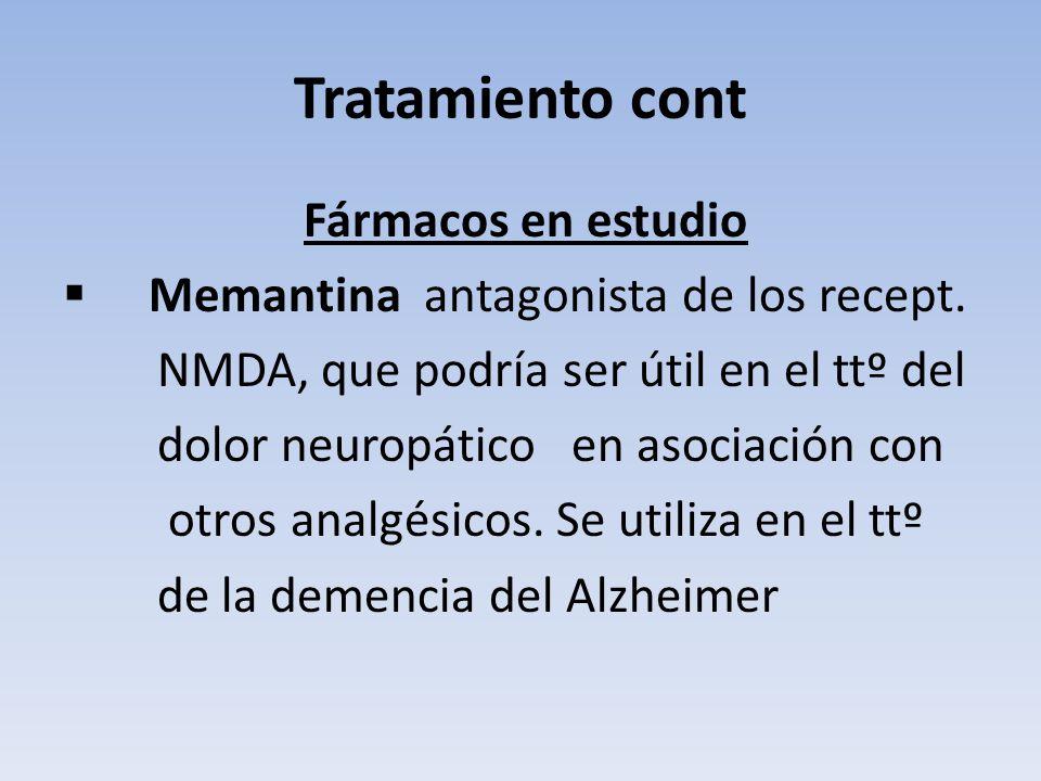 Tratamiento cont Fármacos en estudio Memantina antagonista de los recept. NMDA, que podría ser útil en el ttº del dolor neuropático en asociación con