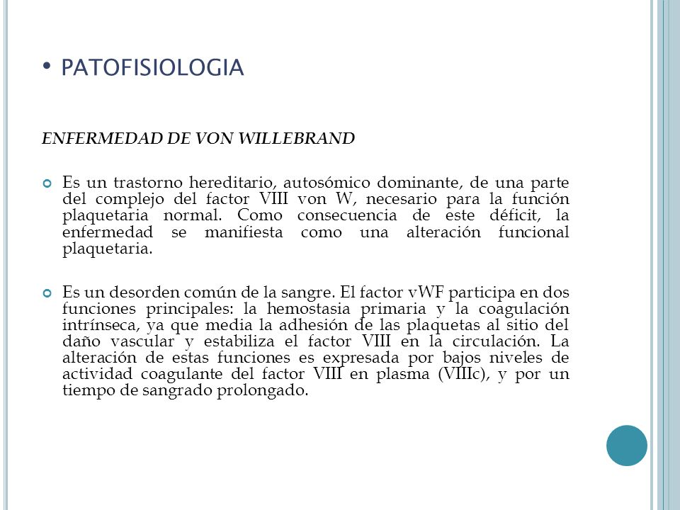 PATOFISIOLOGIA ENFERMEDAD DE VON WILLEBRAND Es un trastorno hereditario, autosómico dominante, de una parte del complejo del factor VIII von W, necesario para la función plaquetaria normal.