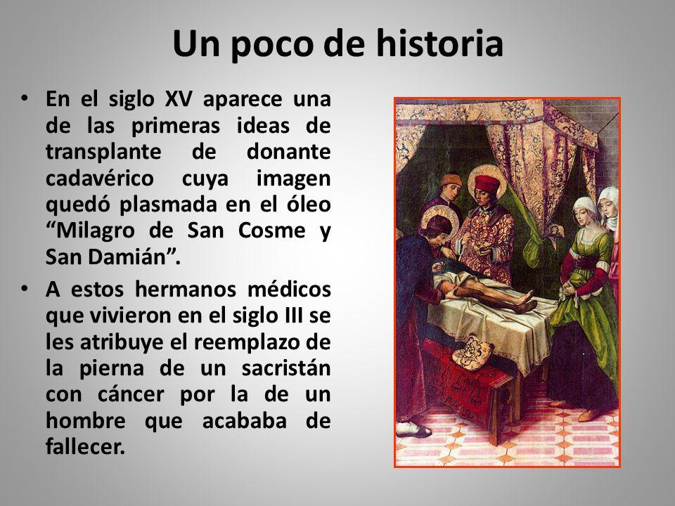 Un poco de historia En el siglo XV aparece una de las primeras ideas de transplante de donante cadavérico cuya imagen quedó plasmada en el óleo Milagro de San Cosme y San Damián.