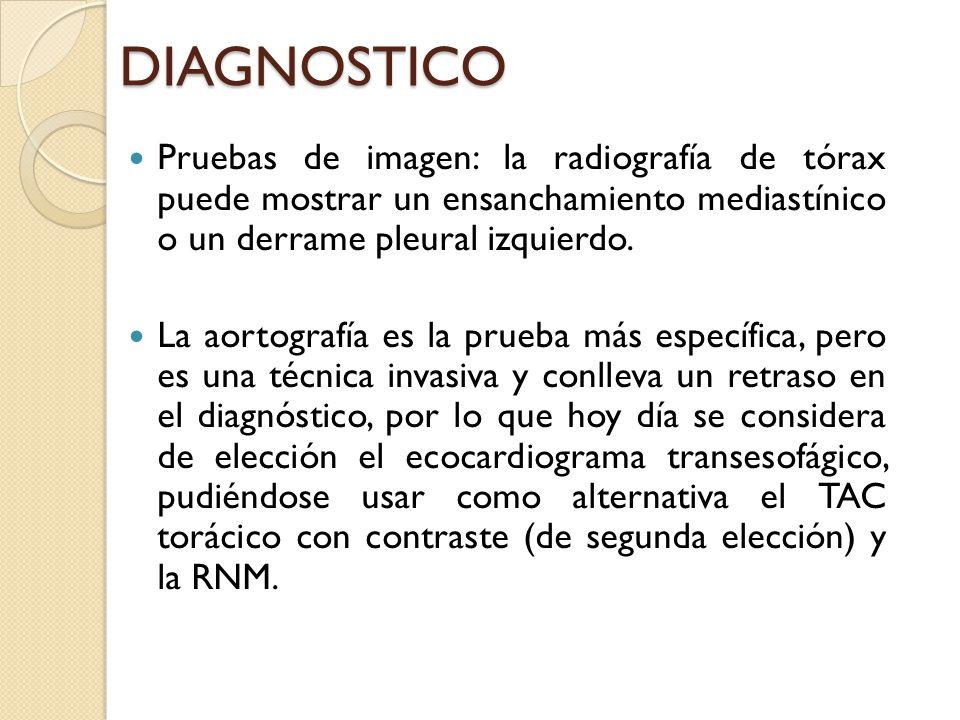 DIAGNOSTICO Pruebas de imagen: la radiografía de tórax puede mostrar un ensanchamiento mediastínico o un derrame pleural izquierdo. La aortografía es