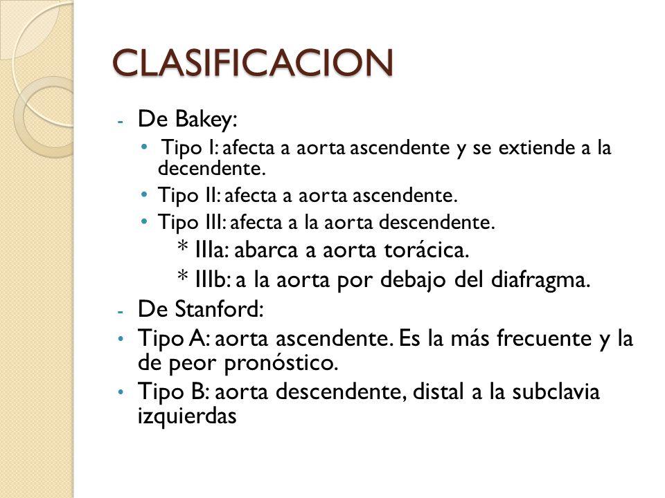 CLASIFICACION - De Bakey: Tipo I: afecta a aorta ascendente y se extiende a la decendente. Tipo II: afecta a aorta ascendente. Tipo III: afecta a la a