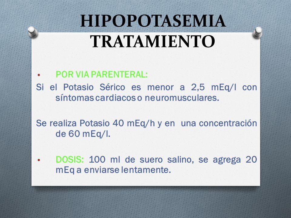 HIPOPOTASEMIA TRATAMIENTO POR VIA PARENTERAL: Si el Potasio Sérico es menor a 2,5 mEq/l con síntomas cardiacos o neuromusculares. Se realiza Potasio 4