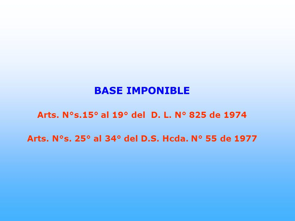 BASE IMPONIBLE Arts. N°s.15° al 19° del D. L. N° 825 de 1974 Arts. N°s. 25° al 34° del D.S. Hcda. N° 55 de 1977