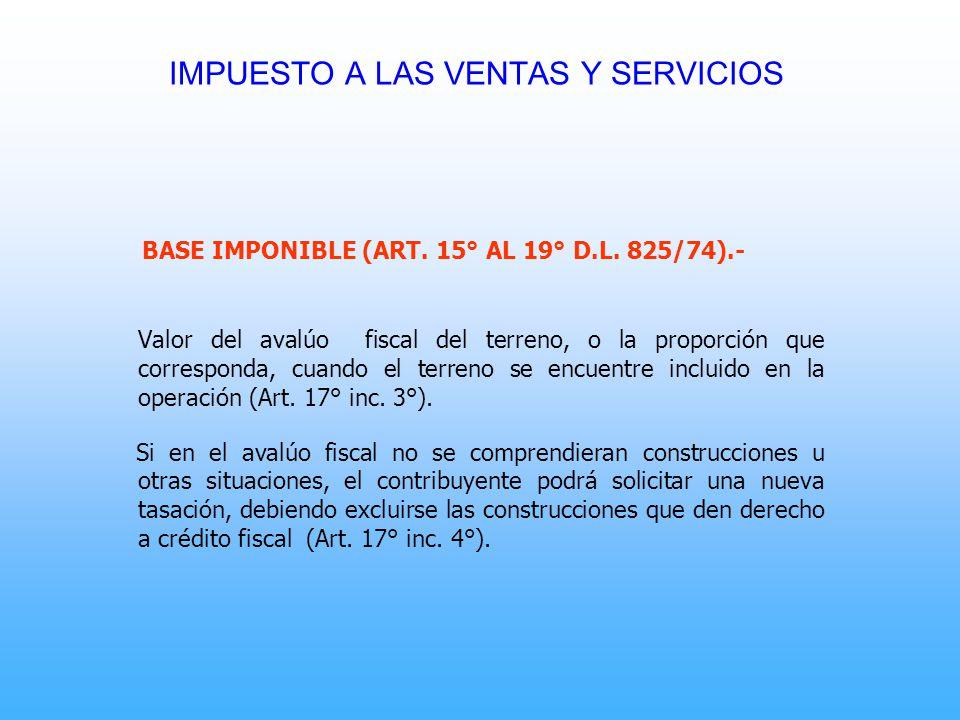 BASE IMPONIBLE (ART. 15° AL 19° D.L. 825/74).- Valor del avalúo fiscal del terreno, o la proporción que corresponda, cuando el terreno se encuentre in