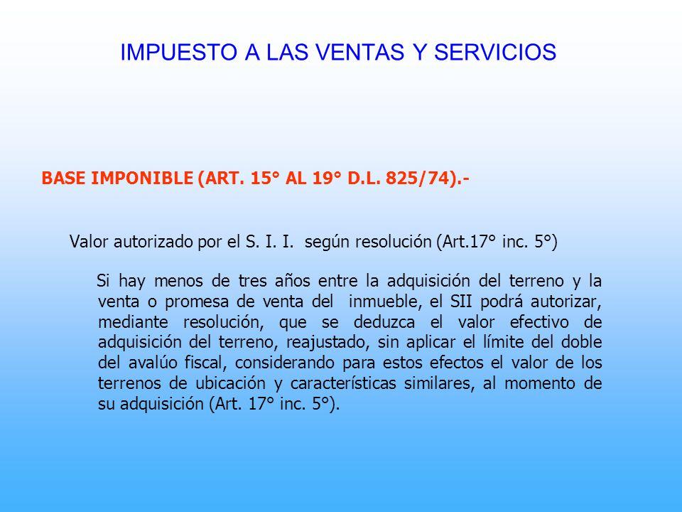 BASE IMPONIBLE (ART. 15° AL 19° D.L. 825/74).- Valor autorizado por el S. I. I. según resolución (Art.17° inc. 5°) Si hay menos de tres años entre la