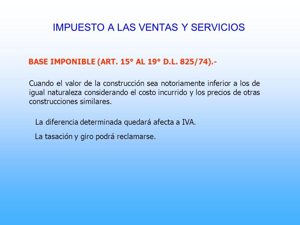 BASE IMPONIBLE (ART. 15° AL 19° D.L. 825/74).- Cuando el valor de la construcción sea notoriamente inferior a los de igual naturaleza considerando el