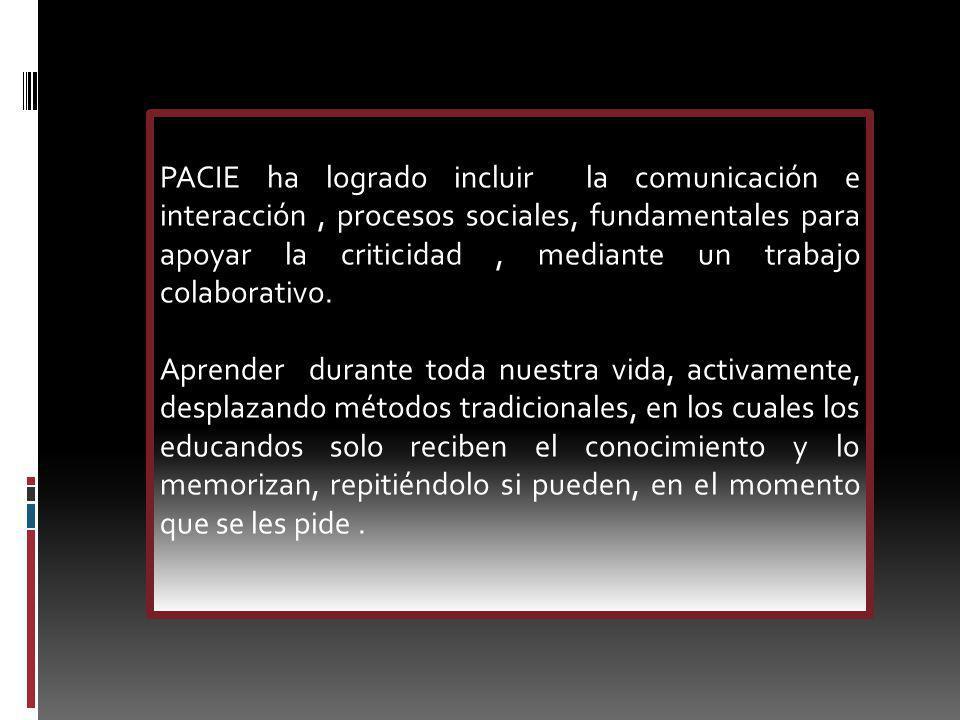 PACIE ha logrado incluir la comunicación e interacción, procesos sociales, fundamentales para apoyar la criticidad, mediante un trabajo colaborativo.