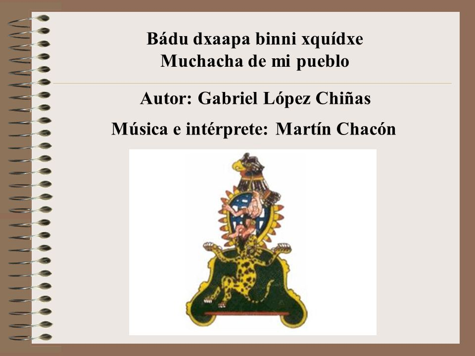 Bádu dxaapa binni xquídxe Muchacha de mi pueblo Autor: Gabriel López Chiñas Música e intérprete: Martín Chacón