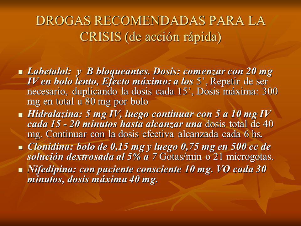 DROGAS RECOMENDADAS PARA LA CRISIS (de acción rápida) Labetalol: y B bloqueantes. Dosis: comenzar con 20 mg IV en bolo lento, Efecto máximo: a los 5,