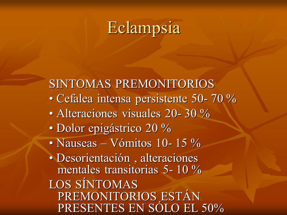 Eclampsia SINTOMAS PREMONITORIOS Cefalea intensa persistente 50- 70 % Cefalea intensa persistente 50- 70 % Alteraciones visuales 20- 30 % Alteraciones visuales 20- 30 % Dolor epigástrico 20 % Dolor epigástrico 20 % Nauseas – Vómitos 10- 15 % Nauseas – Vómitos 10- 15 % Desorientación, alteraciones mentales transitorias 5- 10 % Desorientación, alteraciones mentales transitorias 5- 10 % LOS SÍNTOMAS PREMONITORIOS ESTÁN PRESENTES EN SÓLO EL 50% DE LAS ECLAMPSIAS