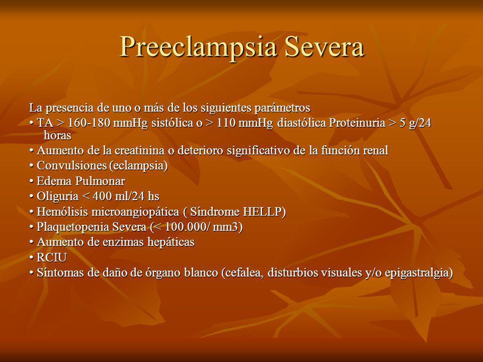 Preeclampsia Severa La presencia de uno o más de los siguientes parámetros TA > 160-180 mmHg sistólica o > 110 mmHg diastólica Proteinuria > 5 g/24 horas TA > 160-180 mmHg sistólica o > 110 mmHg diastólica Proteinuria > 5 g/24 horas Aumento de la creatinina o deterioro significativo de la función renal Aumento de la creatinina o deterioro significativo de la función renal Convulsiones (eclampsia) Convulsiones (eclampsia) Edema Pulmonar Edema Pulmonar Oliguria < 400 ml/24 hs Oliguria < 400 ml/24 hs Hemólisis microangiopática ( Síndrome HELLP) Hemólisis microangiopática ( Síndrome HELLP) Plaquetopenia Severa (< 100.000/ mm3) Plaquetopenia Severa (< 100.000/ mm3) Aumento de enzimas hepáticas Aumento de enzimas hepáticas RCIU RCIU Síntomas de daño de órgano blanco (cefalea, disturbios visuales y/o epigastralgia) Síntomas de daño de órgano blanco (cefalea, disturbios visuales y/o epigastralgia)