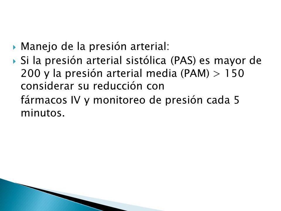 Manejo de la presión arterial: Si la presión arterial sistólica (PAS) es mayor de 200 y la presión arterial media (PAM) > 150 considerar su reducción