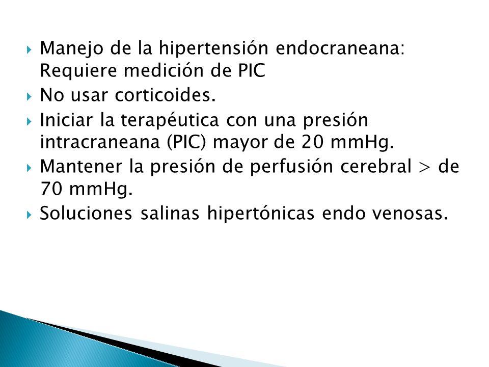 Manejo de la hipertensión endocraneana: Requiere medición de PIC No usar corticoides. Iniciar la terapéutica con una presión intracraneana (PIC) mayor