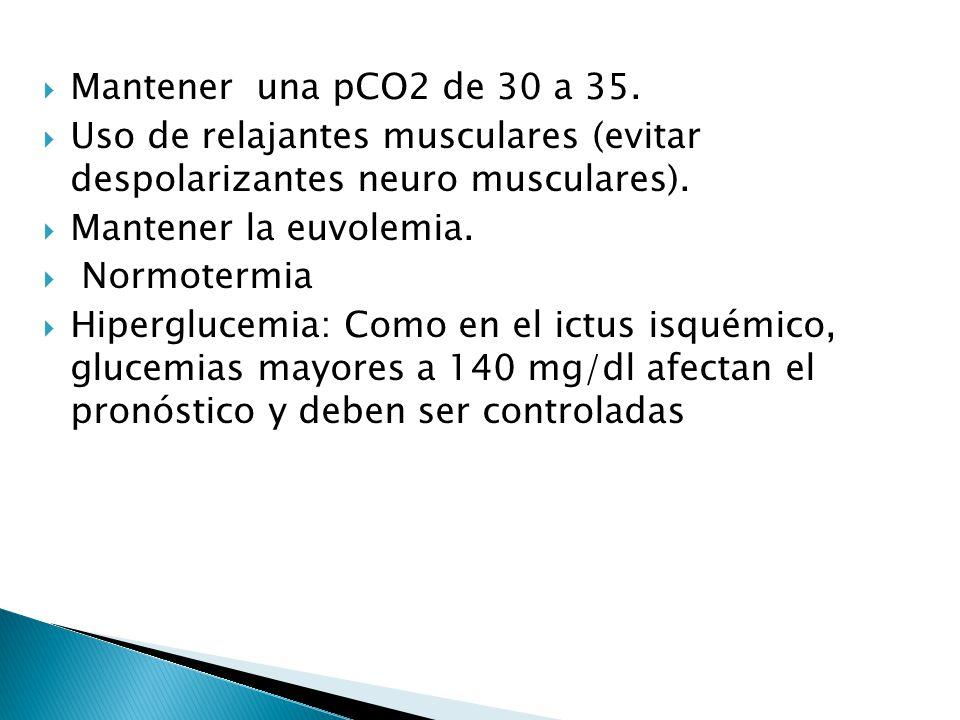 Mantener una pCO2 de 30 a 35. Uso de relajantes musculares (evitar despolarizantes neuro musculares). Mantener la euvolemia. Normotermia Hiperglucemia