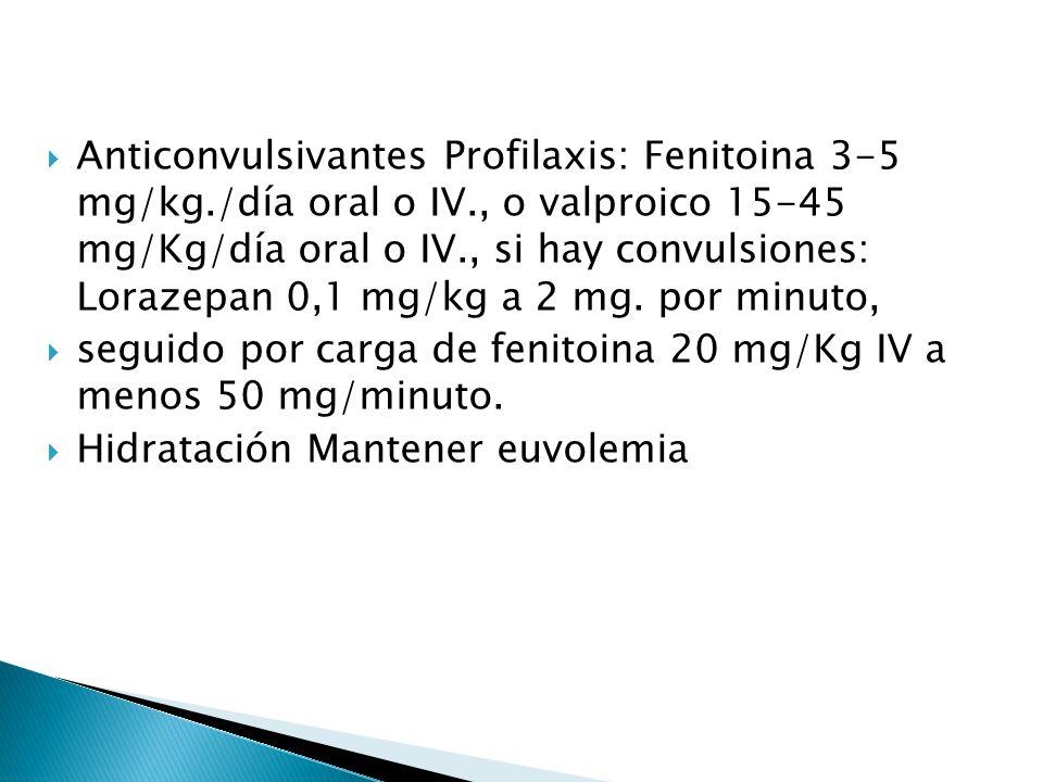 Anticonvulsivantes Profilaxis: Fenitoina 3-5 mg/kg./día oral o IV., o valproico 15-45 mg/Kg/día oral o IV., si hay convulsiones: Lorazepan 0,1 mg/kg a