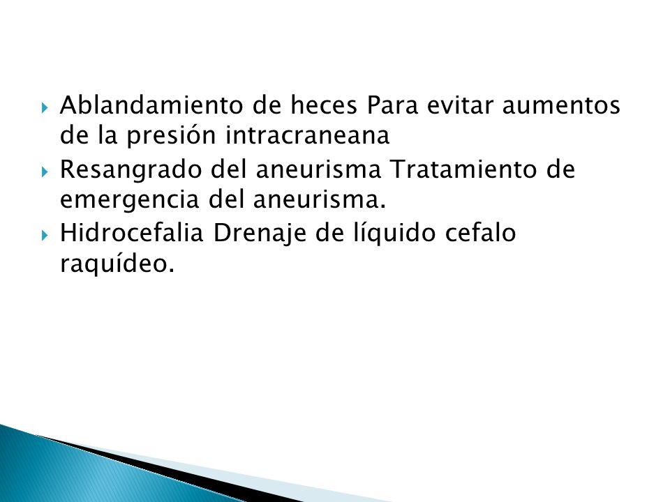 Ablandamiento de heces Para evitar aumentos de la presión intracraneana Resangrado del aneurisma Tratamiento de emergencia del aneurisma. Hidrocefalia