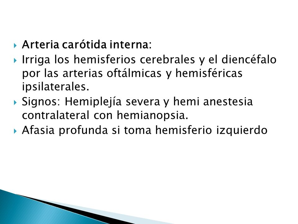 Arteria carótida interna: Irriga los hemisferios cerebrales y el diencéfalo por las arterias oftálmicas y hemisféricas ipsilaterales. Signos: Hemiplej