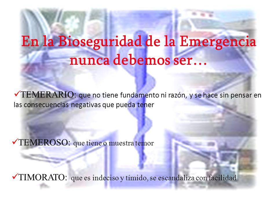 En la Bioseguridad de la Emergencia nunca debemos ser… TEMERARIO: que no tiene fundamento ni razón, y se hace sin pensar en las consecuencias negativa