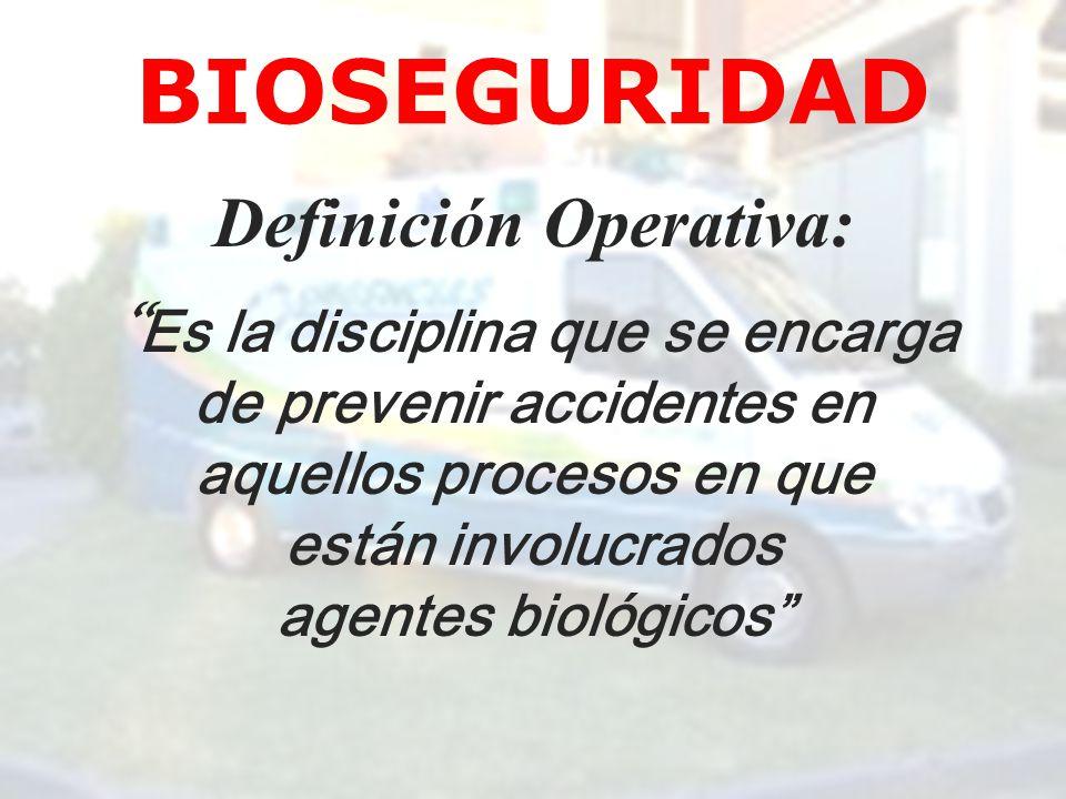 BIOSEGURIDAD Definición Operativa: Es la disciplina que se encarga de prevenir accidentes en aquellos procesos en que están involucrados agentes bioló