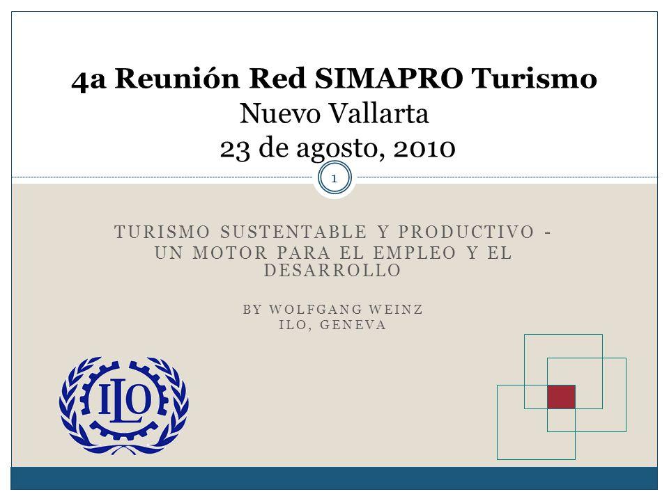 TURISMO SUSTENTABLE Y PRODUCTIVO - UN MOTOR PARA EL EMPLEO Y EL DESARROLLO BY WOLFGANG WEINZ ILO, GENEVA 4a Reunión Red SIMAPRO Turismo Nuevo Vallarta