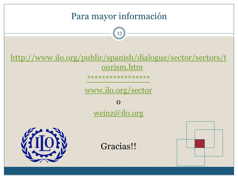 Para mayor información 15 http://www.ilo.org/public/spanish/dialogue/sector/sectors/t ourism.htm ***************** www.ilo.org/sector o weinz@ilo.org