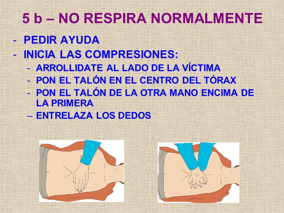 5 b – NO RESPIRA NORMALMENTE -PEDIR AYUDA -INICIA LAS COMPRESIONES: -ARROLLIDATE AL LADO DE LA VÍCTIMA -PON EL TALÓN EN EL CENTRO DEL TÓRAX -PON EL TA