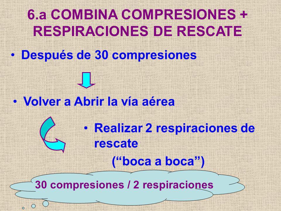 Después de 30 compresiones 6.a COMBINA COMPRESIONES + RESPIRACIONES DE RESCATE Volver a Abrir la vía aérea Realizar 2 respiraciones de rescate (boca a