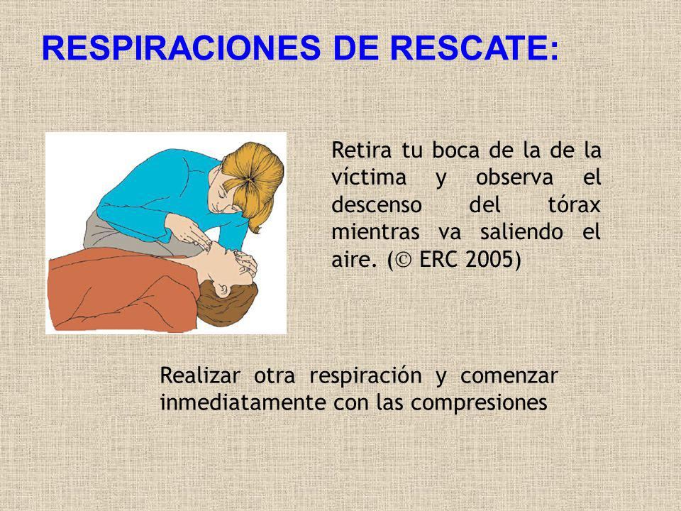 RESPIRACIONES DE RESCATE: Retira tu boca de la de la víctima y observa el descenso del tórax mientras va saliendo el aire. ( ERC 2005) Realizar otra r