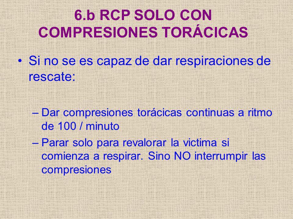 6.b RCP SOLO CON COMPRESIONES TORÁCICAS Si no se es capaz de dar respiraciones de rescate: –Dar compresiones torácicas continuas a ritmo de 100 / minu