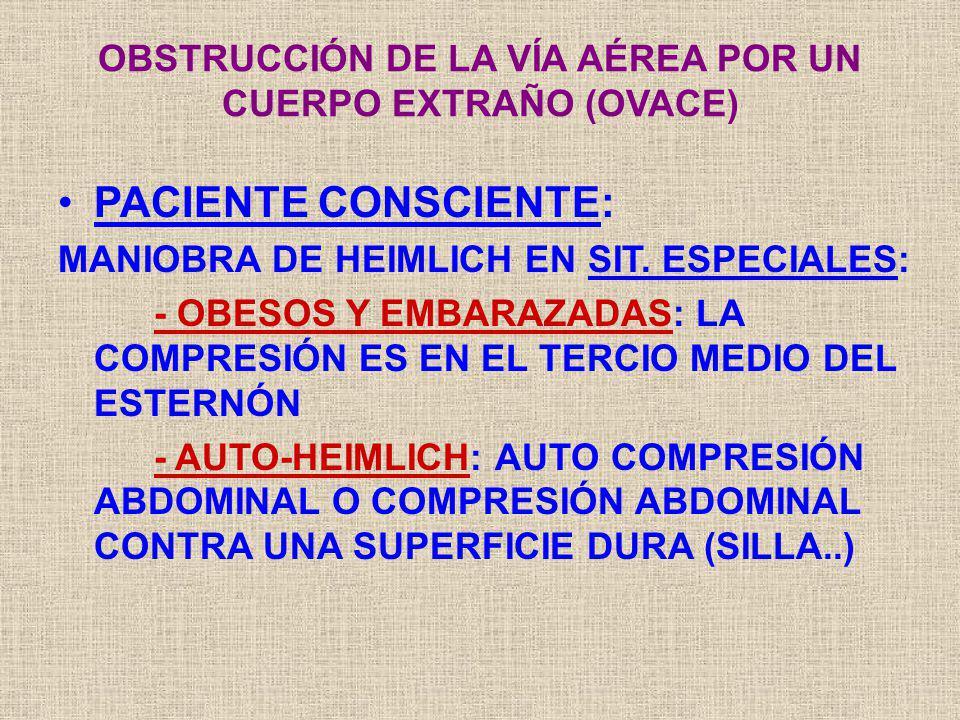 PACIENTE CONSCIENTE: MANIOBRA DE HEIMLICH EN SIT. ESPECIALES: - OBESOS Y EMBARAZADAS: LA COMPRESIÓN ES EN EL TERCIO MEDIO DEL ESTERNÓN - AUTO-HEIMLICH