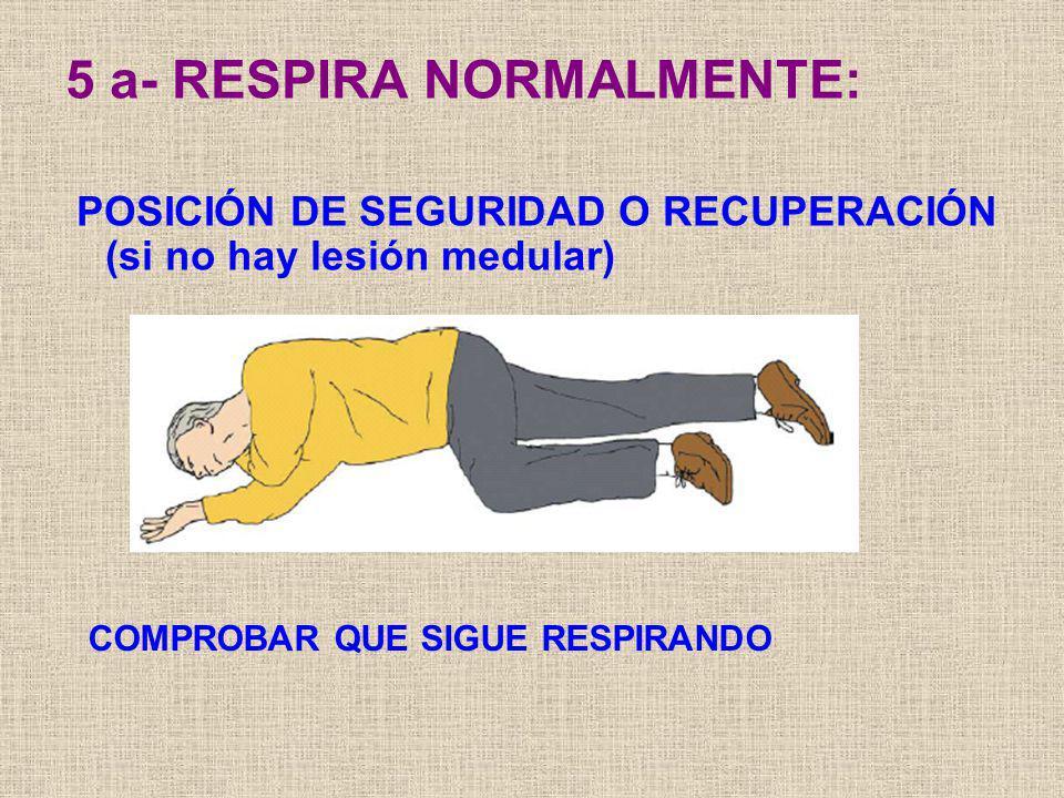 5 a- RESPIRA NORMALMENTE: POSICIÓN DE SEGURIDAD O RECUPERACIÓN (si no hay lesión medular) COMPROBAR QUE SIGUE RESPIRANDO