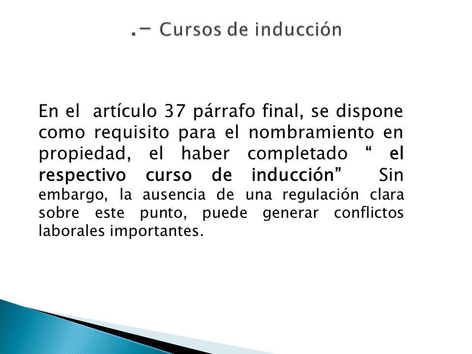En el artículo 37 párrafo final, se dispone como requisito para el nombramiento en propiedad, el haber completado el respectivo curso de inducción Sin