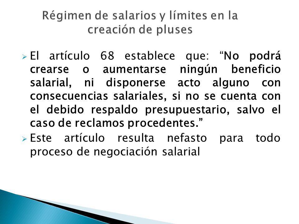 El artículo 68 establece que: No podrá crearse o aumentarse ningún beneficio salarial, ni disponerse acto alguno con consecuencias salariales, si no s